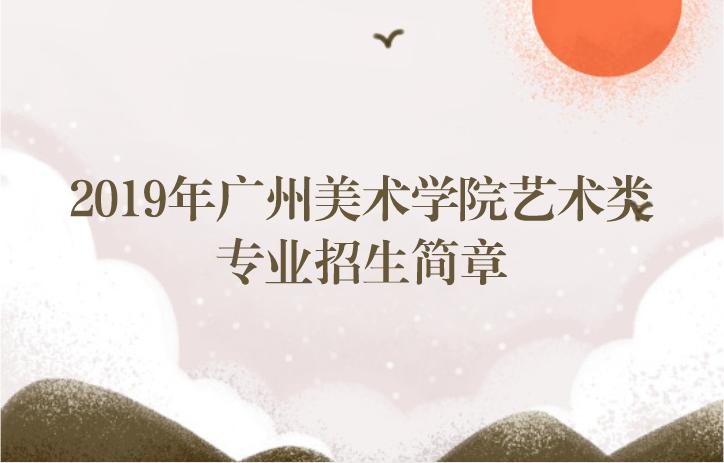 2019广州美术学院艺术招生简章